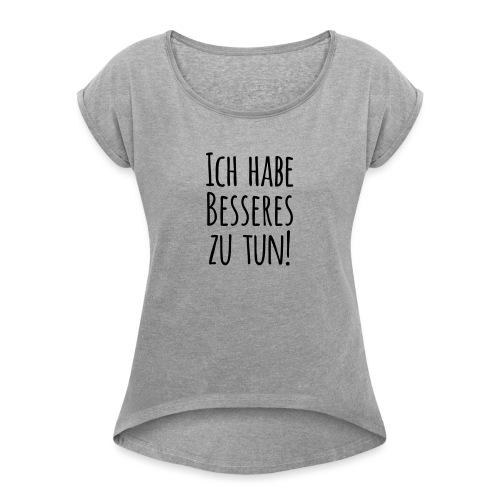 Ich habe Besseres zu tun! - Frauen T-Shirt mit gerollten Ärmeln
