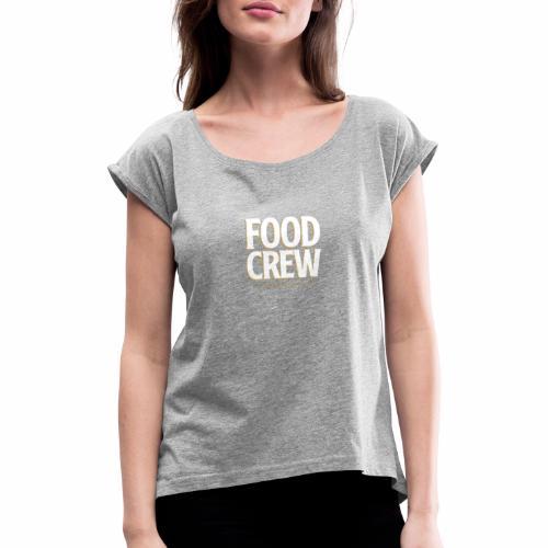 Food Crew - Frauen T-Shirt mit gerollten Ärmeln