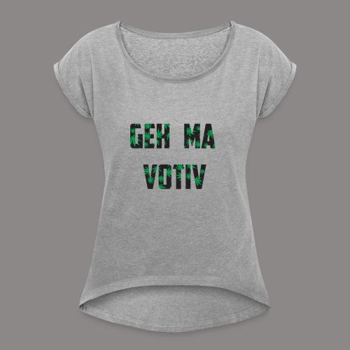 Geh ma Votiv - Frauen T-Shirt mit gerollten Ärmeln