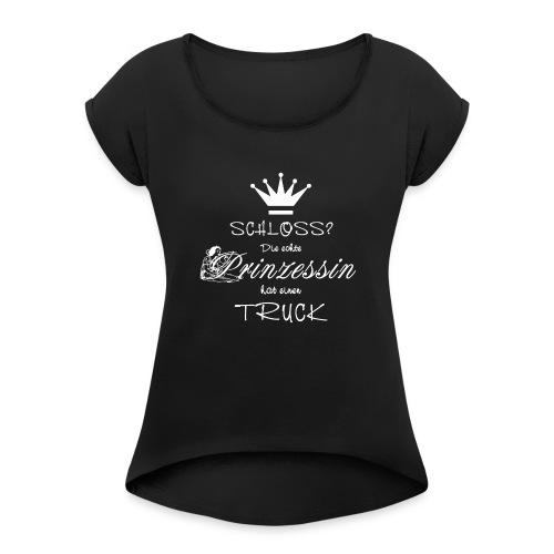 Schloss? Die echte Prinzessin hat einen Truck - Frauen T-Shirt mit gerollten Ärmeln