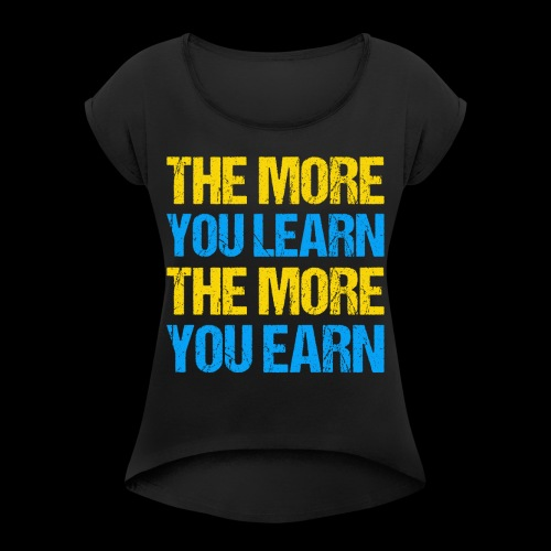 The More You Learn The More You Earn - Frauen T-Shirt mit gerollten Ärmeln