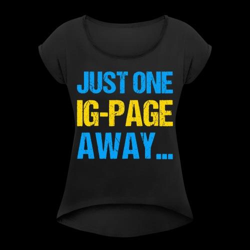 Just One IG Page Away - Frauen T-Shirt mit gerollten Ärmeln