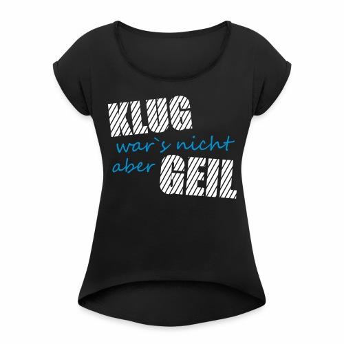 Klug wars nicht aber Geil lustig witzig Party Fun - Frauen T-Shirt mit gerollten Ärmeln