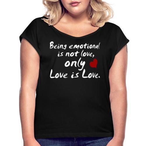 Being emotional is not love, only love is love. - Frauen T-Shirt mit gerollten Ärmeln