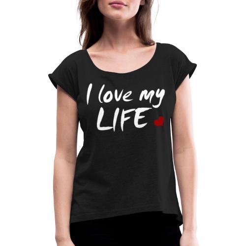 I love my Life - Frauen T-Shirt mit gerollten Ärmeln