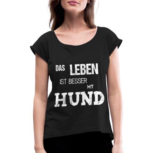 Das Leben ist besser mit Hund. Geschenk. - Frauen T-Shirt mit gerollten Ärmeln