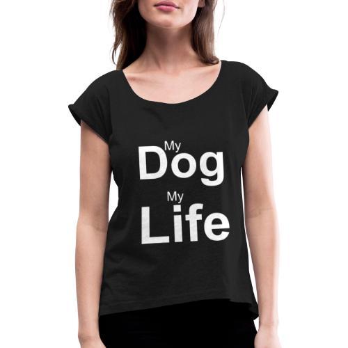 My Dog, My Life - Frauen T-Shirt mit gerollten Ärmeln