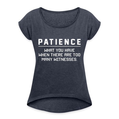 Patience what you have - Women's T-Shirt with rolled up sleeves