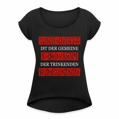 ARBEIT IST DER GEMEINE FLUCH DER TRINKENDEN KLASSE - Frauen T-Shirt mit gerollten Ärmeln