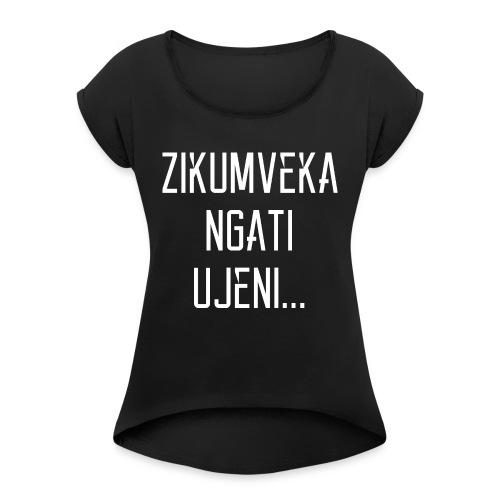Zikumveka Ngati Ujeni - Women's T-Shirt with rolled up sleeves
