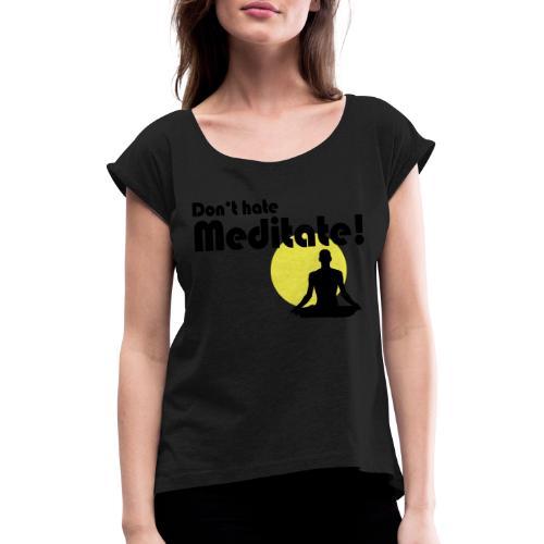 Don't hate, meditate! - Frauen T-Shirt mit gerollten Ärmeln