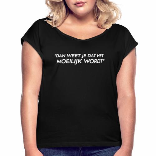 Dan weet je dat het moeilijk wordt - Vrouwen T-shirt met opgerolde mouwen