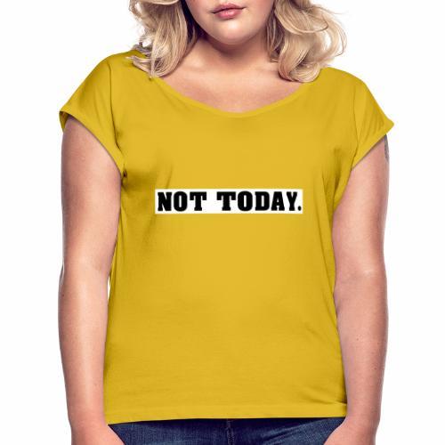 NOT TODAY Spruch Nicht heute, cool, schlicht - Frauen T-Shirt mit gerollten Ärmeln