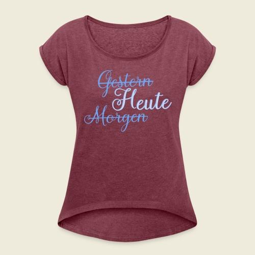 Gestern heute morgen - Frauen T-Shirt mit gerollten Ärmeln