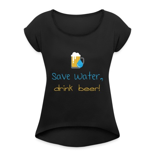 Save water, drink beer! - Women's T-Shirt with rolled up sleeves