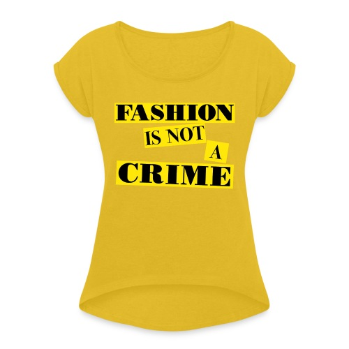 FASHION IS NOT A CRIME - Women's T-Shirt with rolled up sleeves
