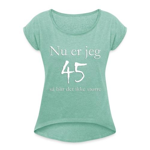 Nu er jeg 45 - Dame T-shirt med rulleærmer