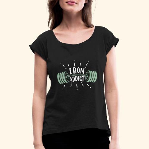 Funny Gym Shirt Iron Addict - Frauen T-Shirt mit gerollten Ärmeln