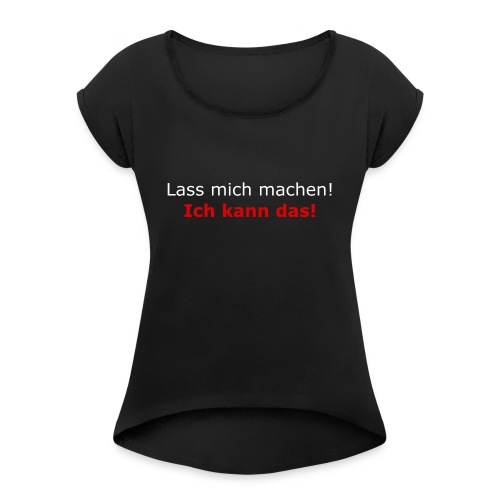 Lass mich machen! - Frauen T-Shirt mit gerollten Ärmeln