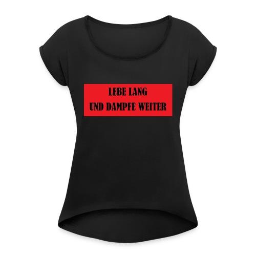 LEBE LANG UND DAMPFE WEITER - Frauen T-Shirt mit gerollten Ärmeln