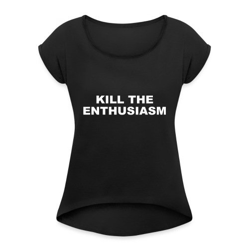 KILL THE ENTHUSIASM - Women's T-Shirt with rolled up sleeves