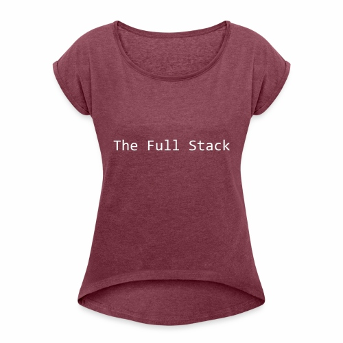 The Full Stack - Women's T-Shirt with rolled up sleeves