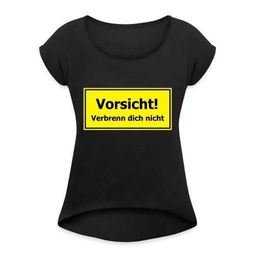 Vorsicht! Verbrenn dich nicht - Frauen T-Shirt mit gerollten Ärmeln