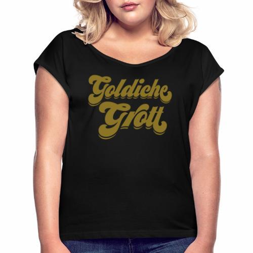 Goldiche Grott - Frauen T-Shirt mit gerollten Ärmeln