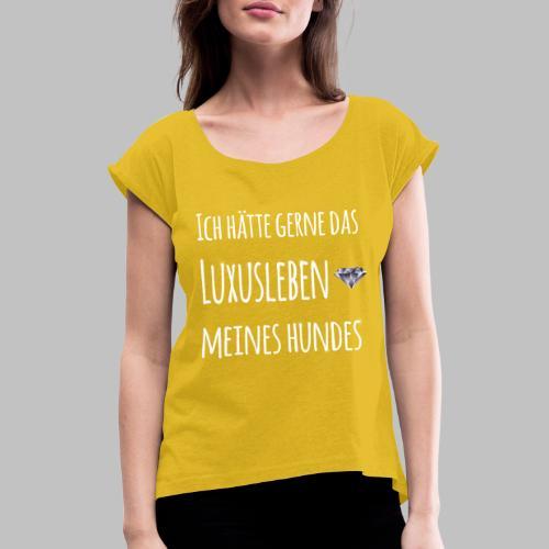 Ich hätte gerne das Luxusleben meines Hundes - Frauen T-Shirt mit gerollten Ärmeln