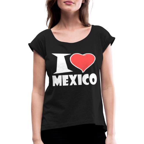 I love Mexico - Frauen T-Shirt mit gerollten Ärmeln