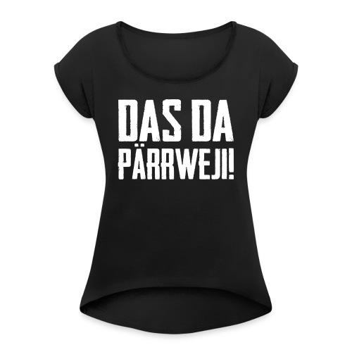 DAS DA PÄRRWEJI! - Frauen T-Shirt mit gerollten Ärmeln