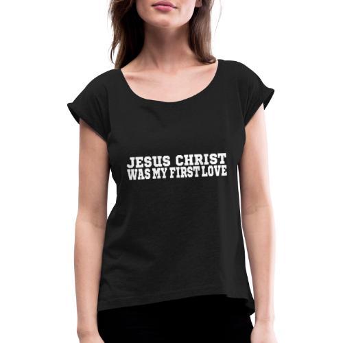 Jesus war meine erste Liebe Christen Tshirt - Frauen T-Shirt mit gerollten Ärmeln