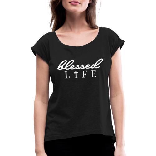 Blessed Life - Jesus Christlich - Frauen T-Shirt mit gerollten Ärmeln