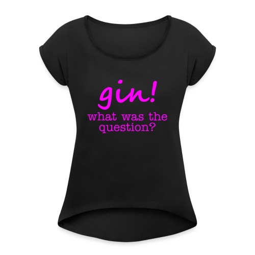 gin! what was the question - Women's T-Shirt with rolled up sleeves