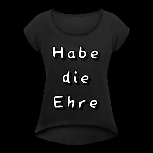 Habe die Ehre - Frauen T-Shirt mit gerollten Ärmeln