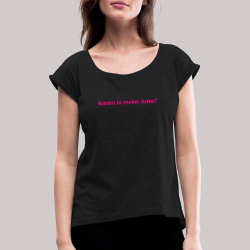 Komm in meine Arme - Frauen T-Shirt mit gerollten Ärmeln