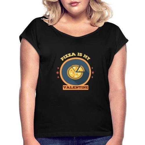 Pizza is my valentine - Frauen T-Shirt mit gerollten Ärmeln