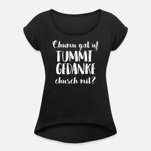 CHUMU GAT UF TUMMI GEDANKE, CHUSCH MIT? - Frauen T-Shirt mit gerollten Ärmeln