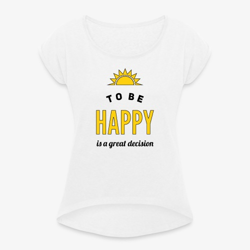 to be HAPPY is a great decision - Frauen T-Shirt mit gerollten Ärmeln