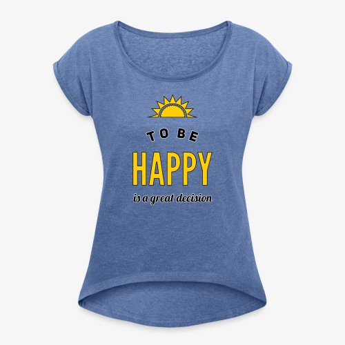 to be HAPPY is a great decision - Frauen T-Shirt mit gerollten Ärmeln