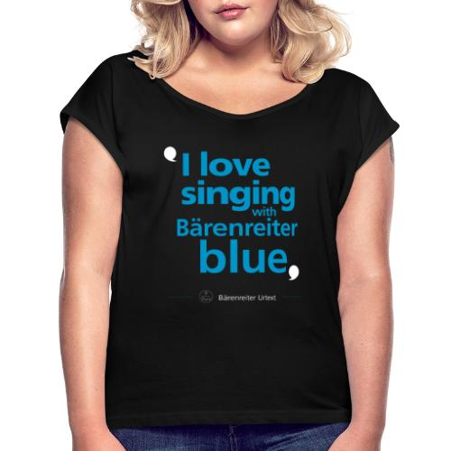 """""""I love singing with Bärenreiter blue"""" - Women's T-Shirt with rolled up sleeves"""
