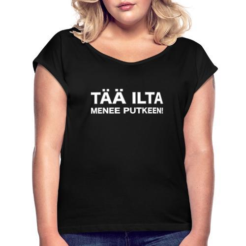 Tää ilta menee putkeen - Naisten T-paita, jossa rullatut hihat