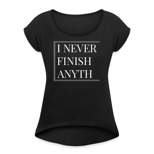 I NEVER FINISH - Women's T-Shirt with rolled up sleeves