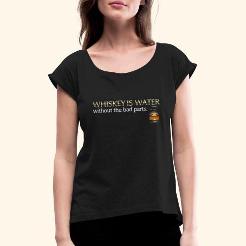 Whiskey T Shirt Whiskey is water - Frauen T-Shirt mit gerollten Ärmeln