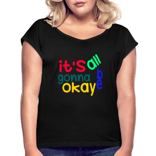 It's all gonna be okay - Women's T-Shirt with rolled up sleeves