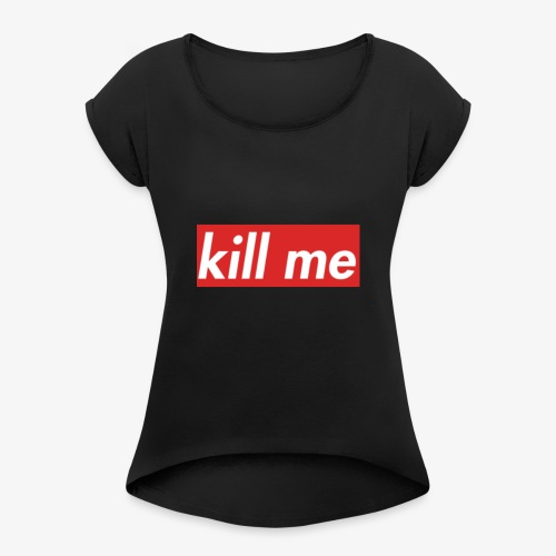 kill me - Women's T-Shirt with rolled up sleeves