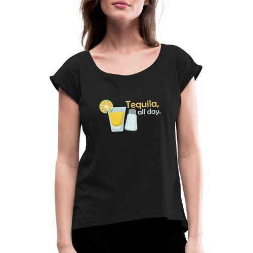 Tequila all day - Women's T-Shirt with rolled up sleeves