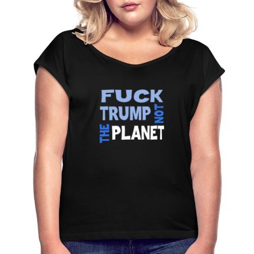 Fuck Trump, Not The Planet - Frauen T-Shirt mit gerollten Ärmeln