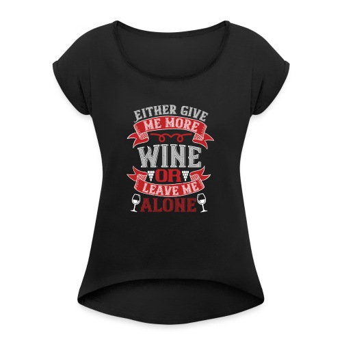 Either give me more wine or leave me alone - Women's T-Shirt with rolled up sleeves