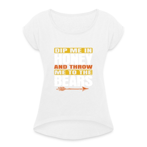 dip me in honey and throw me to the bears - Vrouwen T-shirt met opgerolde mouwen